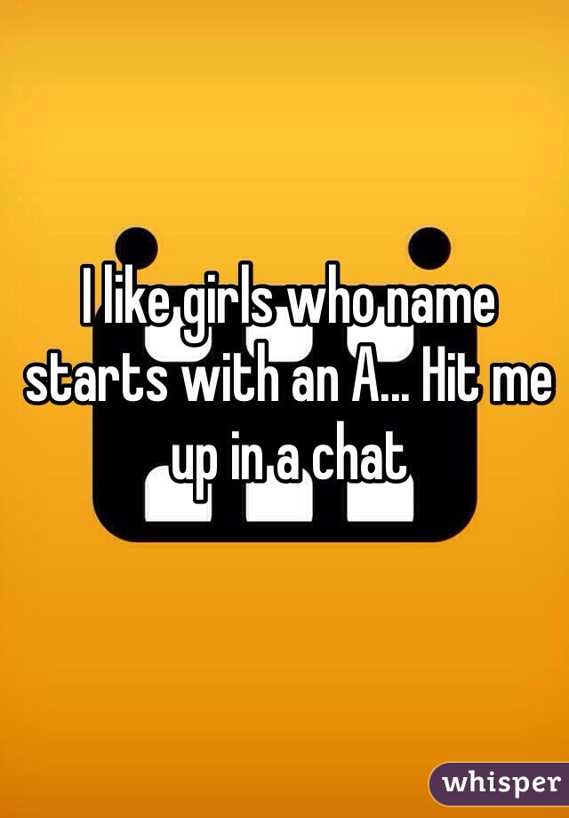 I like girls who name starts with an A... Hit me up in a chat