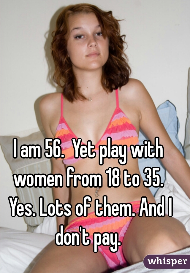 I am 56.  Yet play with women from 18 to 35.  Yes. Lots of them. And I don't pay.