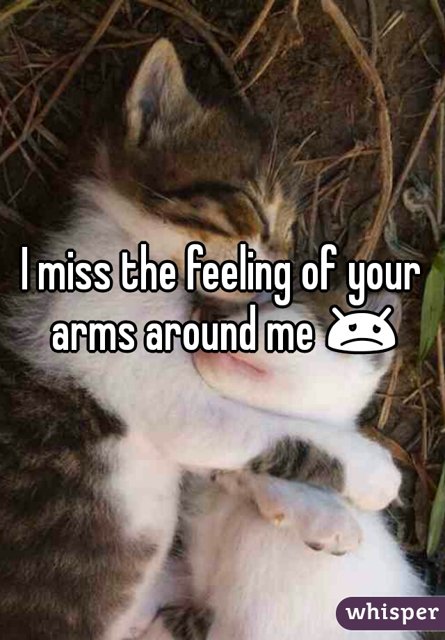 I miss the feeling of your arms around me 😞♡