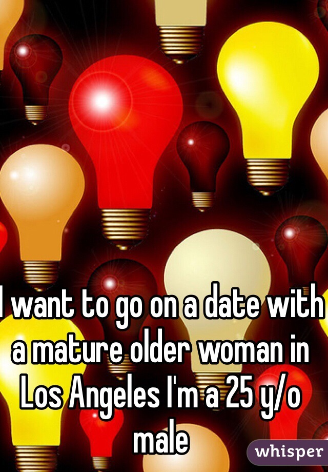 I want to go on a date with a mature older woman in Los Angeles I'm a 25 y/o male