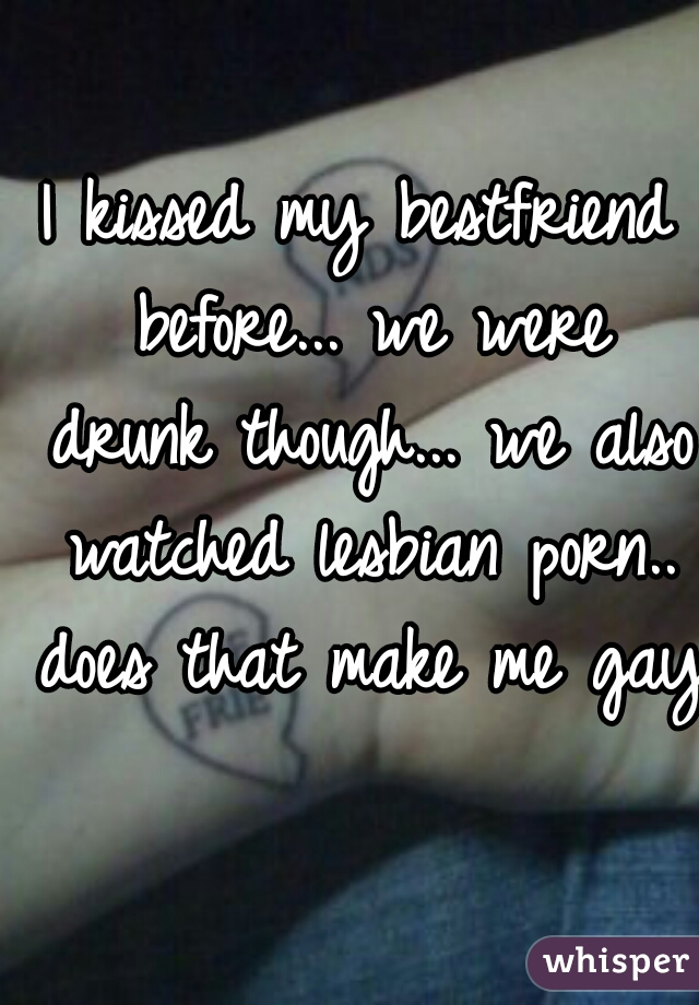 I kissed my bestfriend before... we were drunk though... we also watched lesbian porn.. does that make me gay?