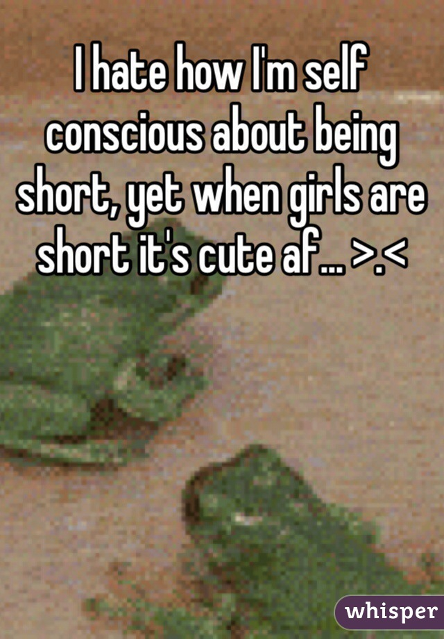 I hate how I'm self conscious about being short, yet when girls are short it's cute af... >.<