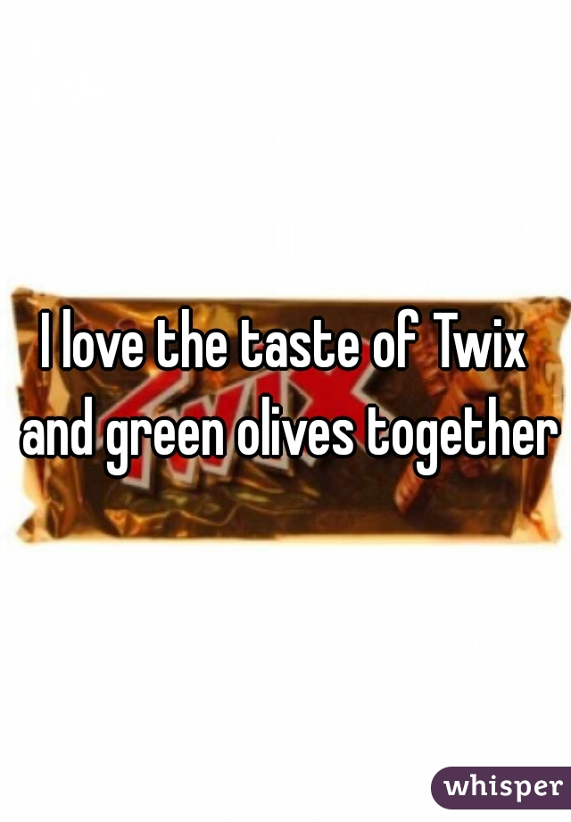 I love the taste of Twix and green olives together