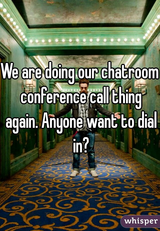 We are doing our chatroom conference call thing again. Anyone want to dial in?