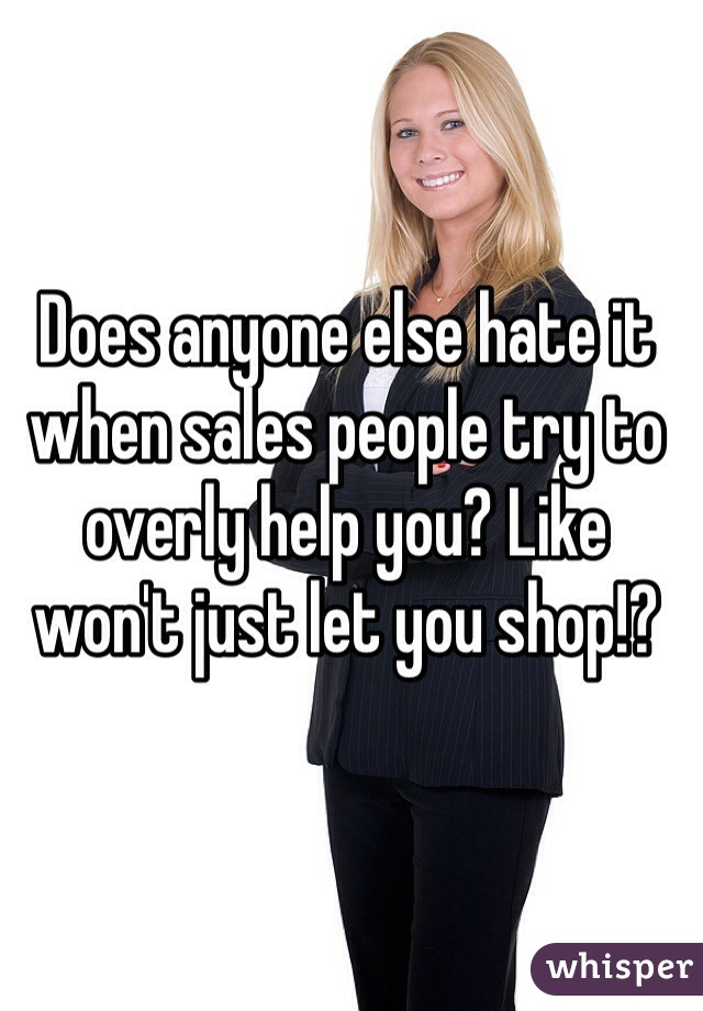 Does anyone else hate it when sales people try to overly help you? Like won't just let you shop!?
