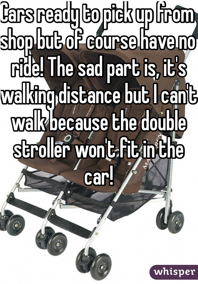 Cars ready to pick up from shop but of course have no ride! The sad part is, it's walking distance but I can't walk because the double stroller won't fit in the car!