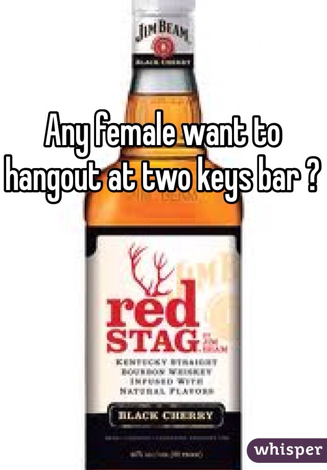 Any female want to hangout at two keys bar ?