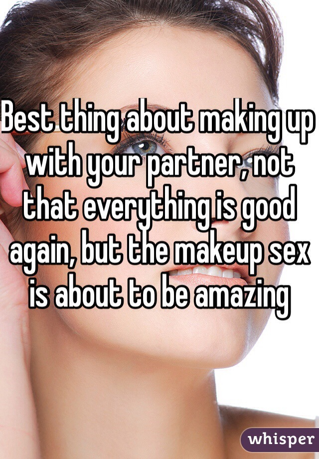 Best thing about making up with your partner, not that everything is good again, but the makeup sex is about to be amazing