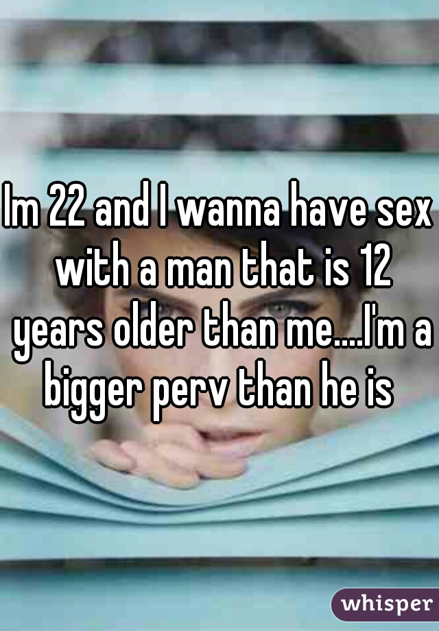 Im 22 and I wanna have sex with a man that is 12 years older than me....I'm a bigger perv than he is