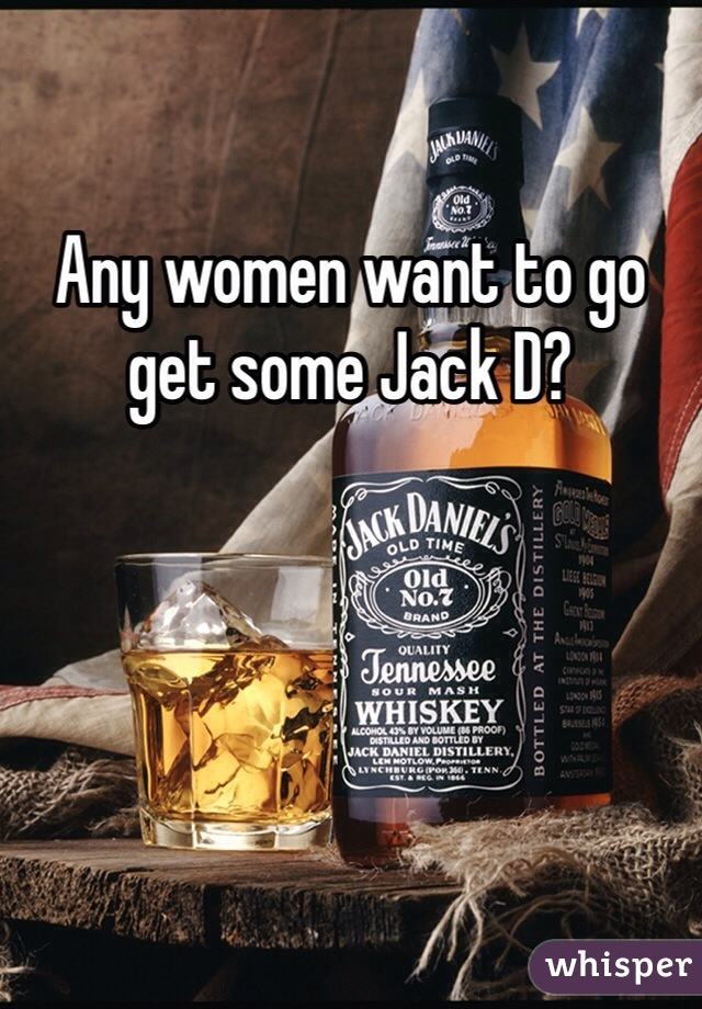 Any women want to go get some Jack D?