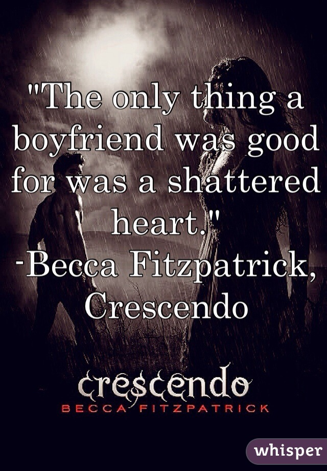 """""""The only thing a boyfriend was good for was a shattered heart."""" -Becca Fitzpatrick, Crescendo"""