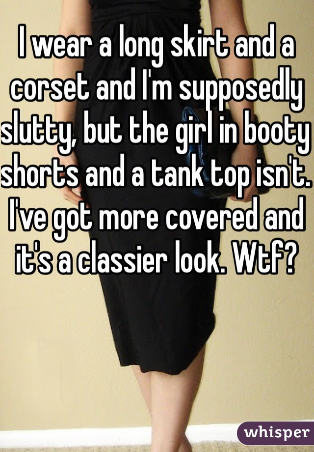 I wear a long skirt and a corset and I'm supposedly slutty, but the girl in booty shorts and a tank top isn't. I've got more covered and it's a classier look. Wtf?