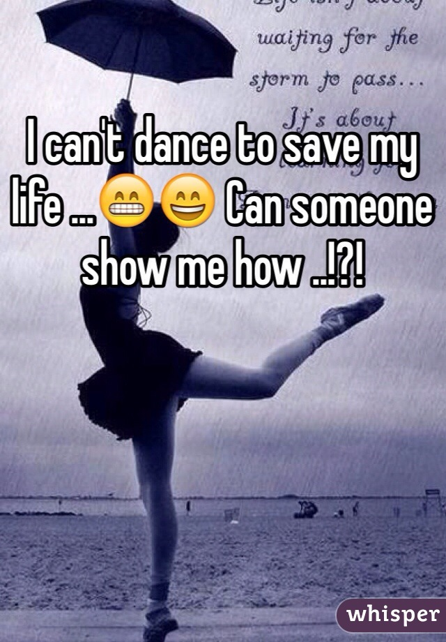 I can't dance to save my life ...😁😄 Can someone show me how ..!?!