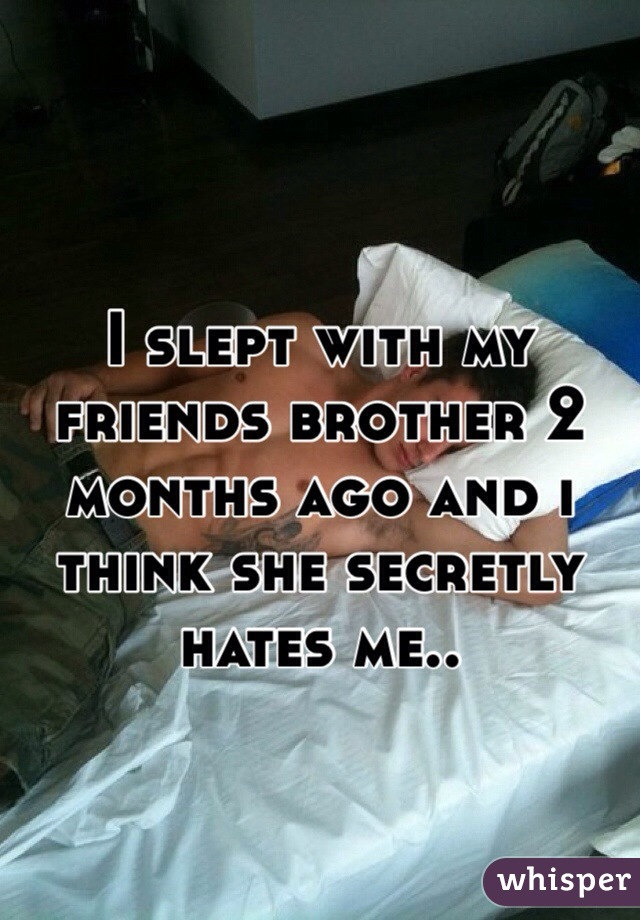 I slept with my friends brother 2 months ago and i think she secretly hates me..