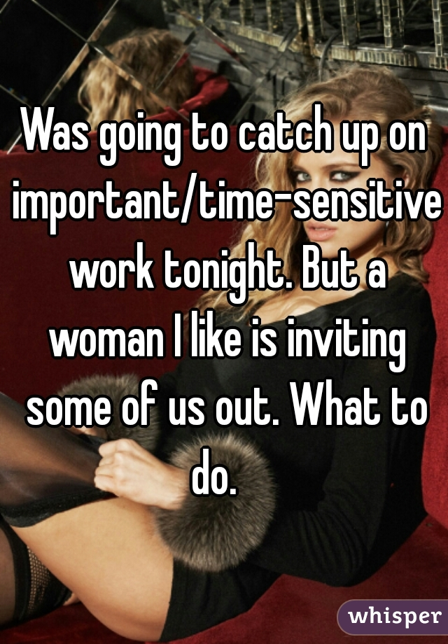 Was going to catch up on important/time-sensitive work tonight. But a woman I like is inviting some of us out. What to do.
