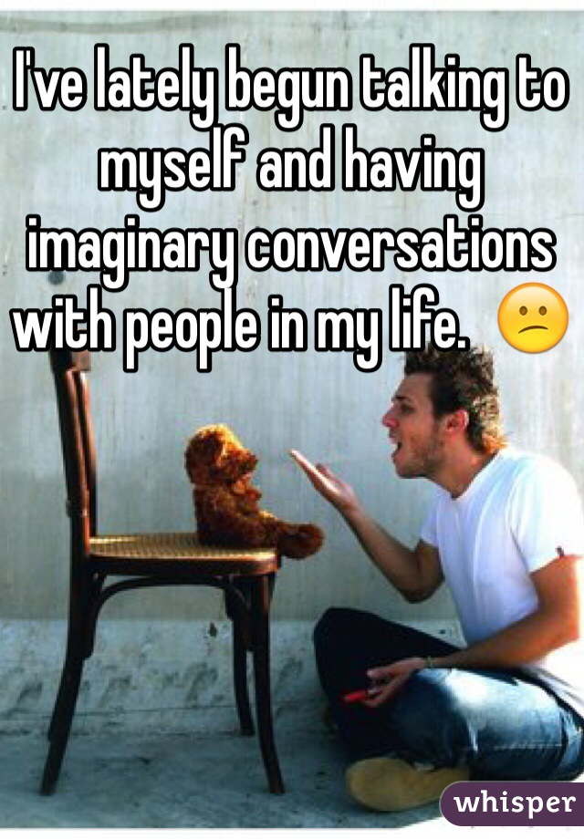 I've lately begun talking to myself and having imaginary conversations with people in my life.  😕