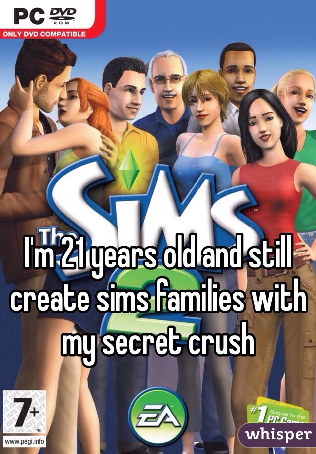 I'm 21 years old and still create sims families with my secret crush