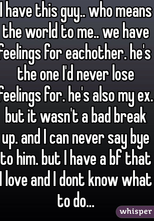 I have this guy.. who means the world to me.. we have feelings for eachother. he's the one I'd never lose feelings for. he's also my ex. but it wasn't a bad break up. and I can never say bye to him. but I have a bf that I love and I dont know what to do...