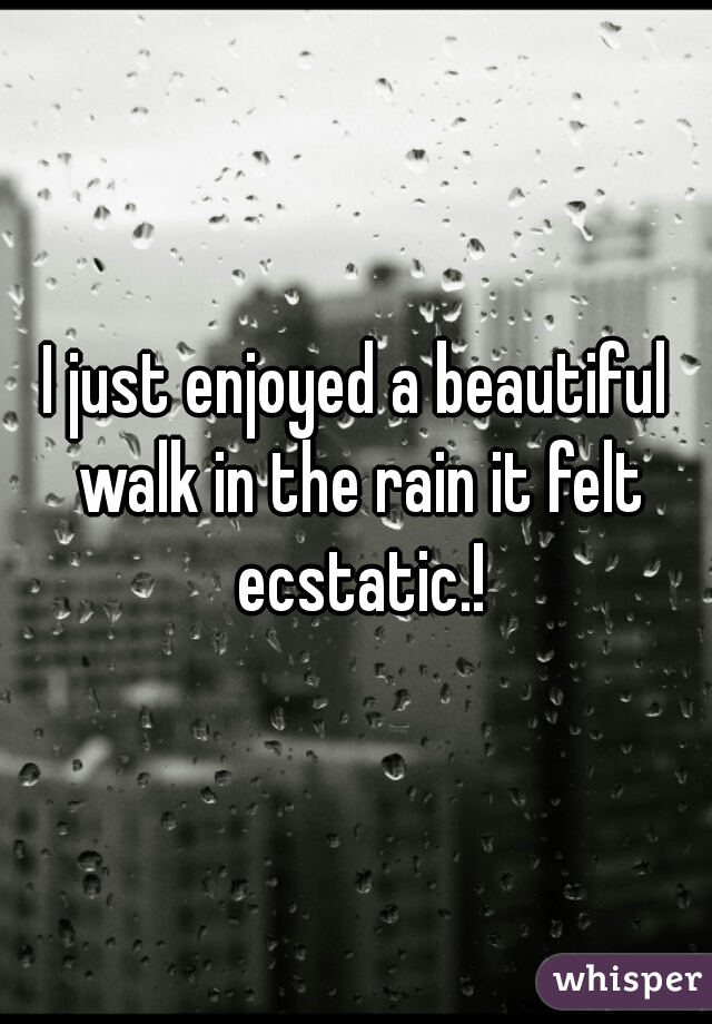 I just enjoyed a beautiful walk in the rain it felt ecstatic.!