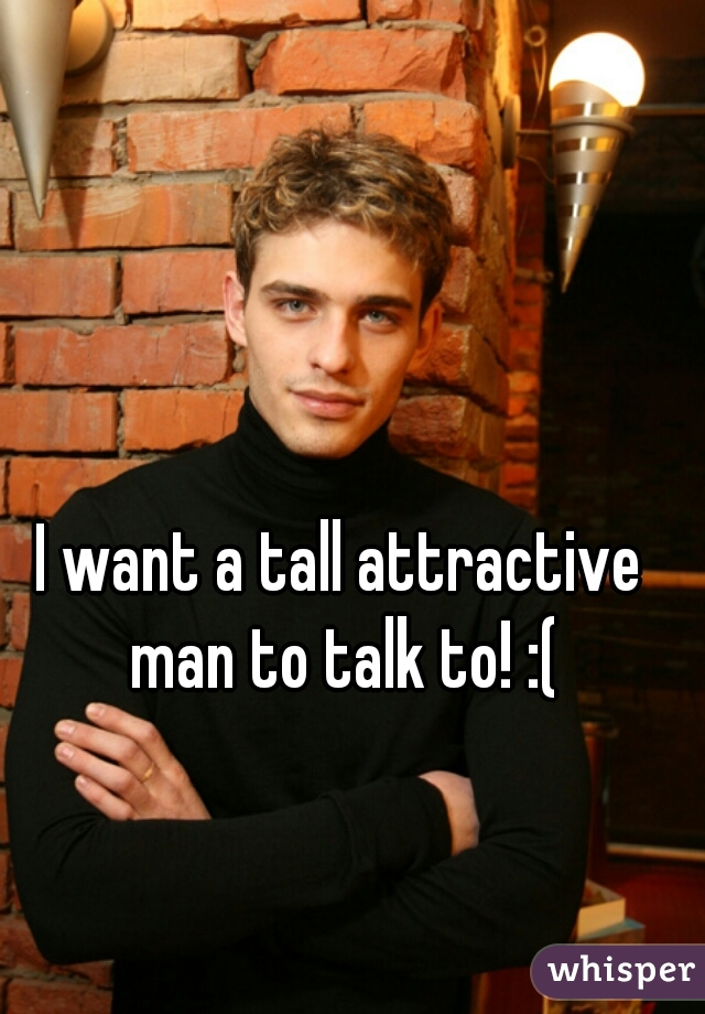 I want a tall attractive man to talk to! :(