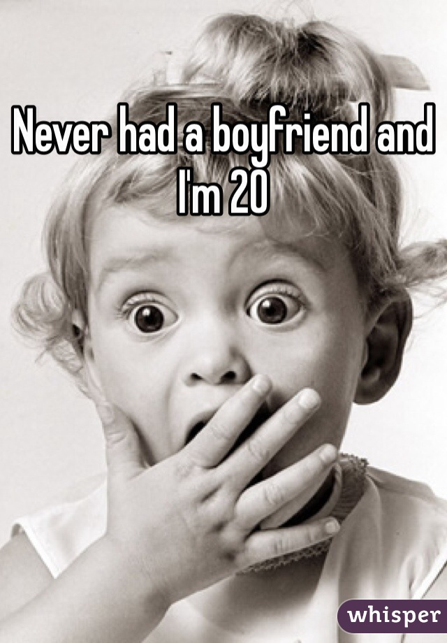 Never had a boyfriend and I'm 20