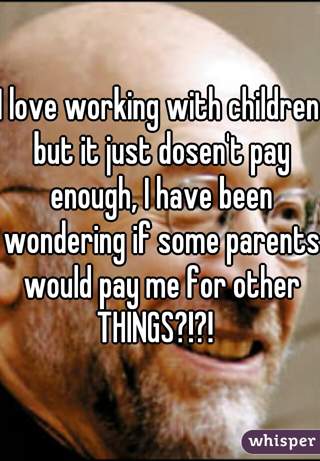 I love working with children but it just dosen't pay enough, I have been wondering if some parents would pay me for other THINGS?!?!