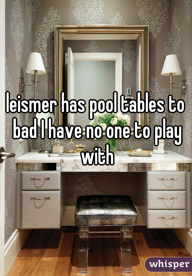 leismer has pool tables to bad I have no one to play with