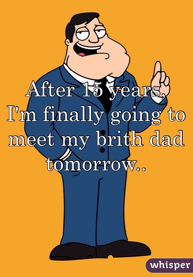 After 15 years, I'm finally going to meet my brith dad tomorrow..