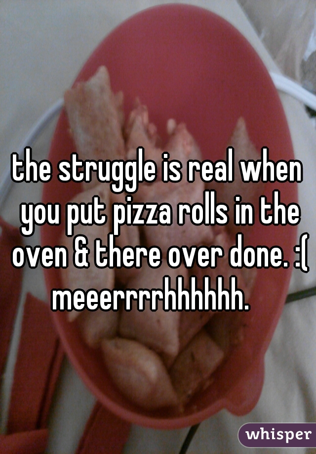 the struggle is real when you put pizza rolls in the oven & there over done. :( meeerrrrhhhhhh.