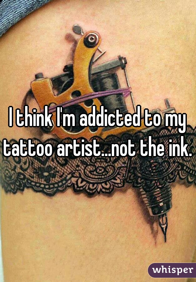 I think I'm addicted to my tattoo artist...not the ink.