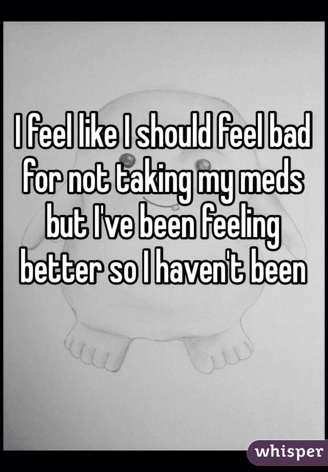 I feel like I should feel bad for not taking my meds but I've been feeling better so I haven't been
