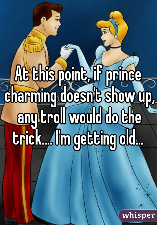 At this point, if prince charming doesn't show up, any troll would do the trick.... I'm getting old...