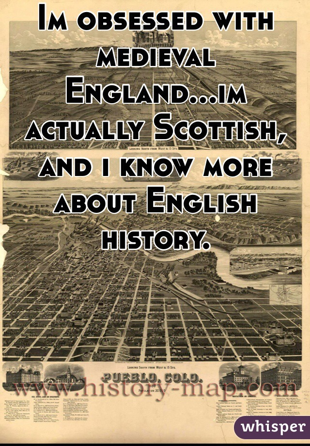 Im obsessed with medieval England...im actually Scottish, and i know more about English history.