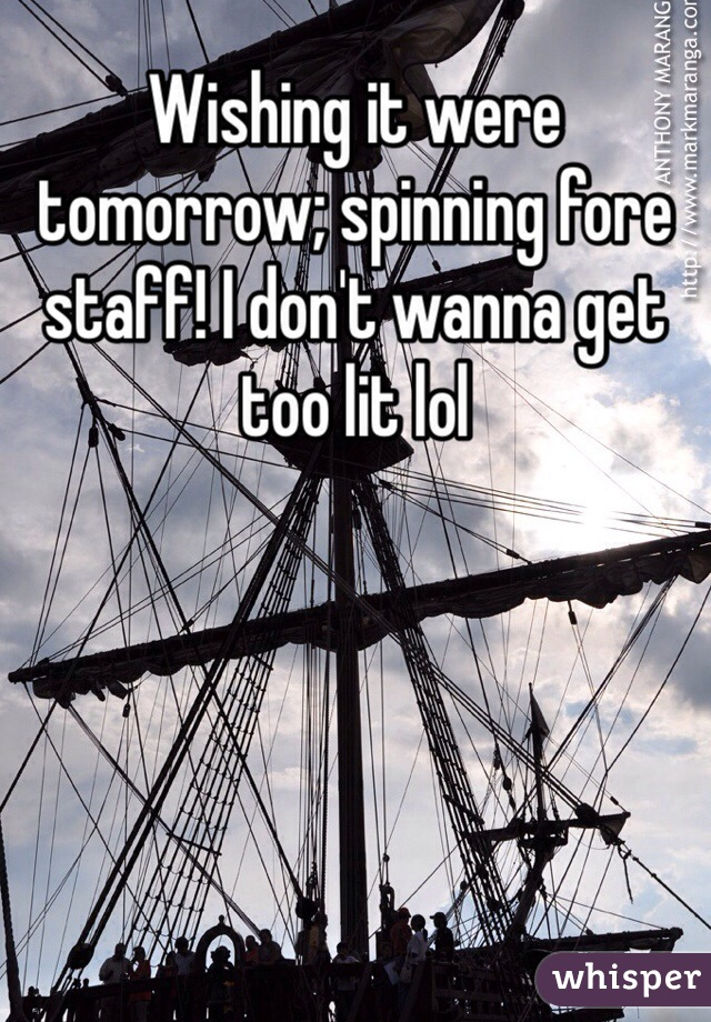 Wishing it were tomorrow; spinning fore staff! I don't wanna get too lit lol
