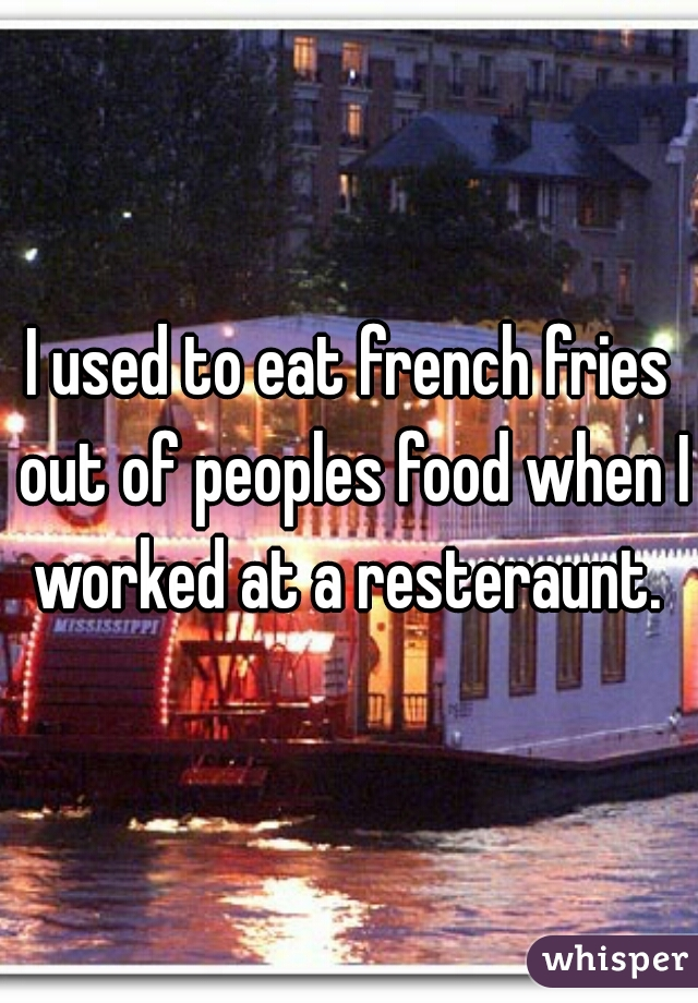 I used to eat french fries out of peoples food when I worked at a resteraunt.
