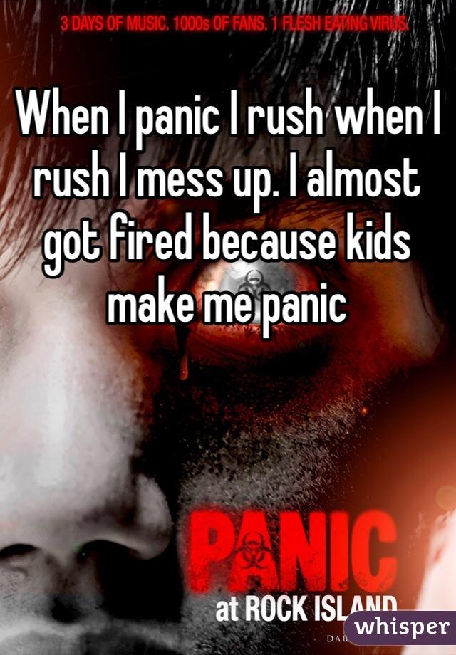 When I panic I rush when I rush I mess up. I almost got fired because kids make me panic