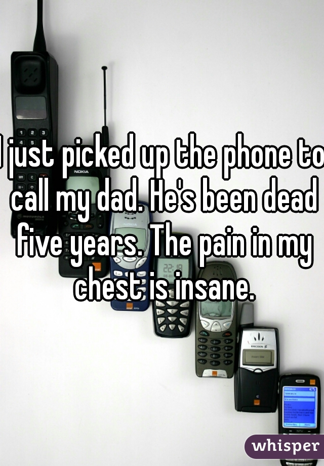 I just picked up the phone to call my dad. He's been dead five years. The pain in my chest is insane.