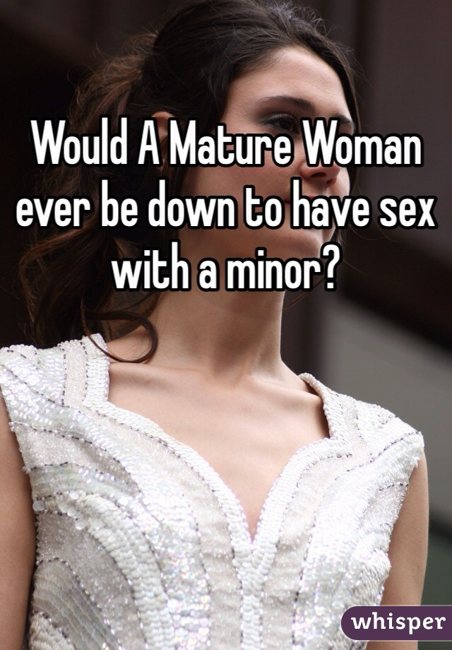Would A Mature Woman ever be down to have sex with a minor?