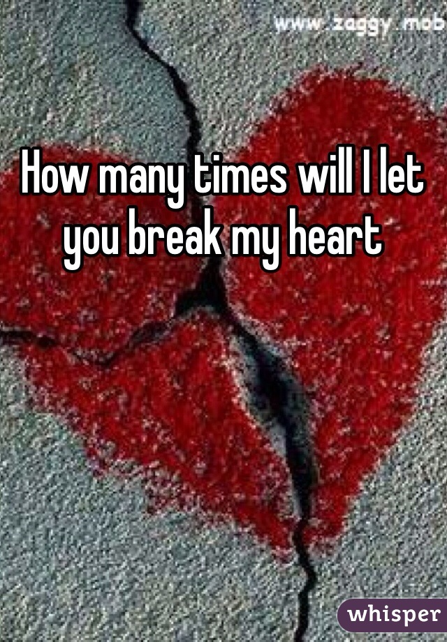 How many times will I let you break my heart