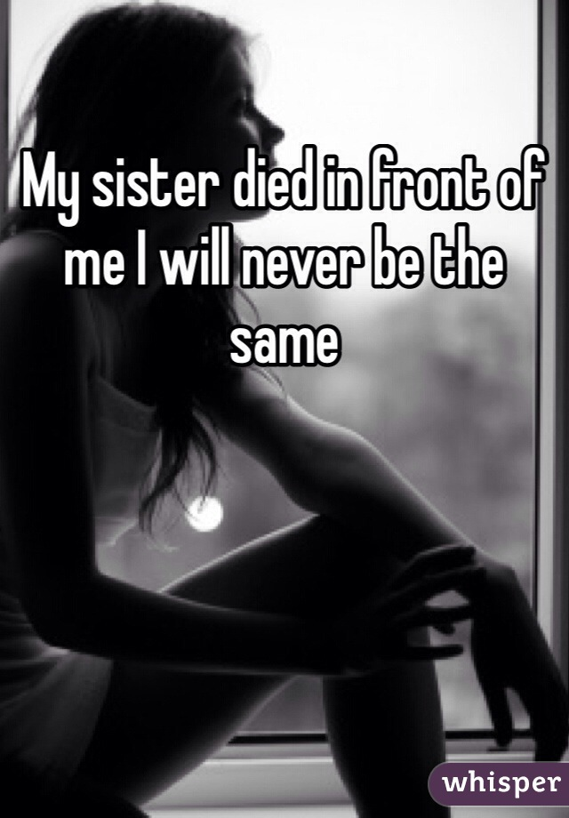 My sister died in front of me I will never be the same