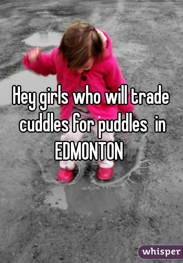 Hey girls who will trade cuddles for puddles  in EDMONTON