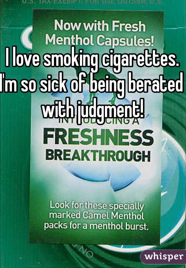 I love smoking cigarettes.  I'm so sick of being berated with judgment!