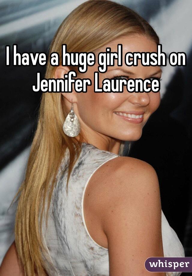 I have a huge girl crush on Jennifer Laurence