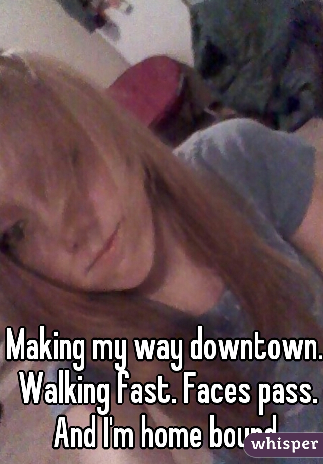 Making my way downtown. Walking fast. Faces pass. And I'm home bound.
