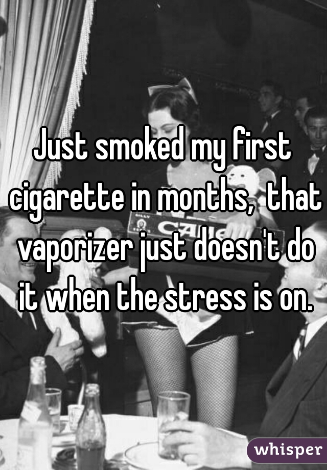 Just smoked my first cigarette in months,  that vaporizer just doesn't do it when the stress is on.