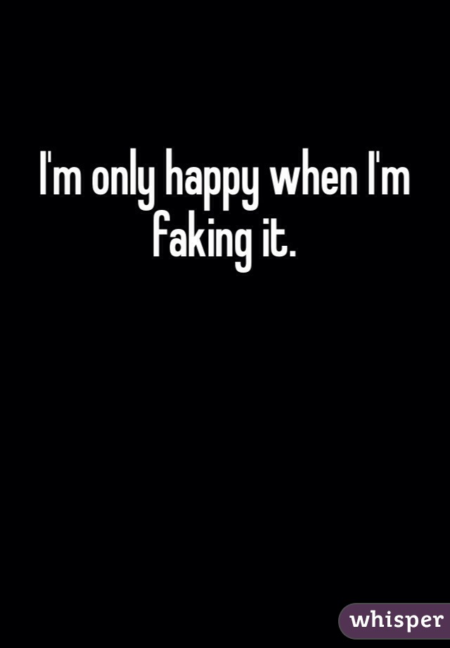 I'm only happy when I'm faking it.