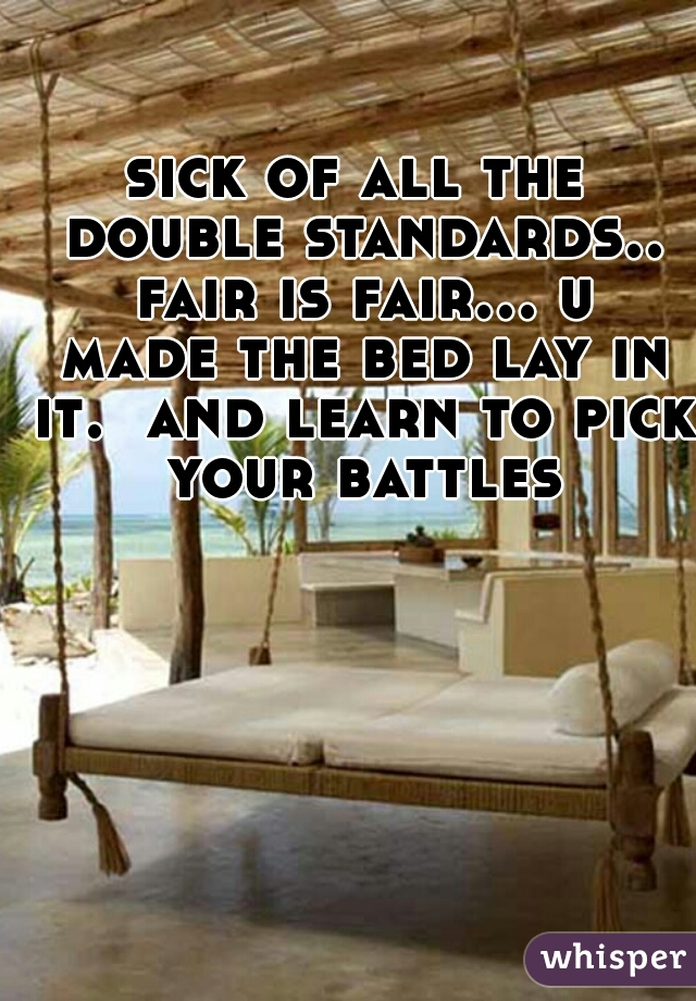 sick of all the double standards.. fair is fair... u made the bed lay in it.  and learn to pick your battles