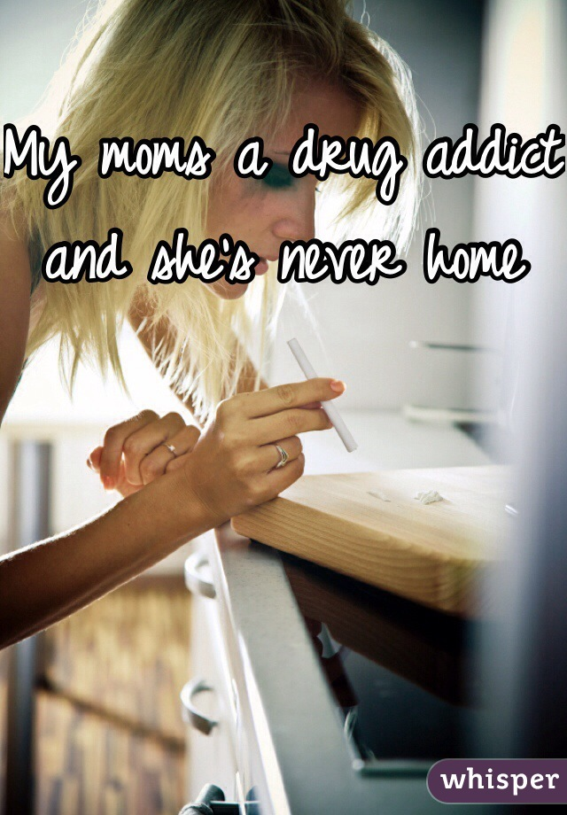 My moms a drug addict and she's never home
