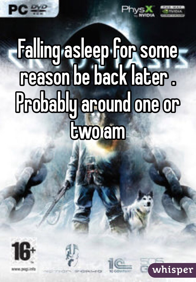 Falling asleep for some reason be back later . Probably around one or two am