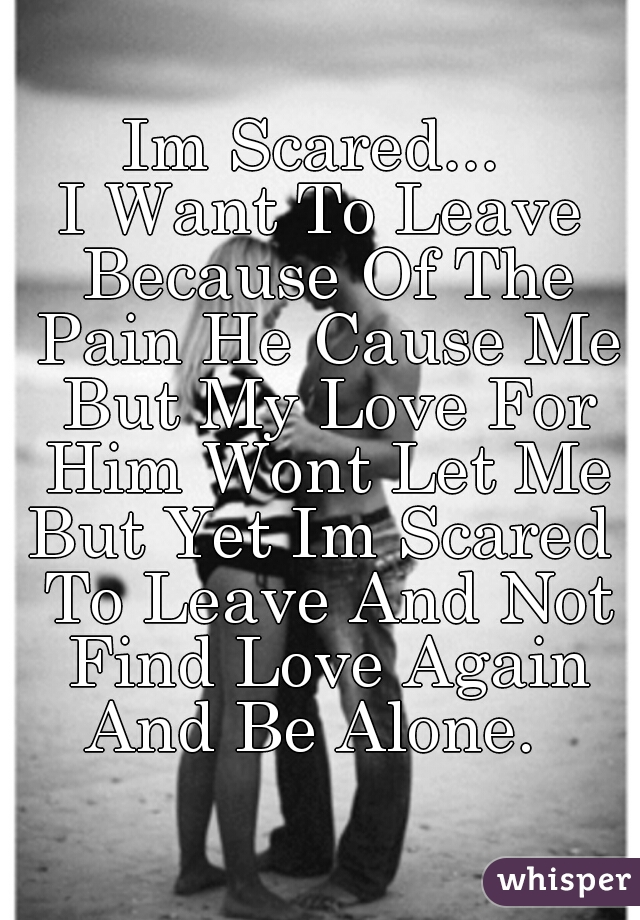 Im Scared...  I Want To Leave Because Of The Pain He Cause Me But My Love For Him Wont Let Me But Yet Im Scared To Leave And Not Find Love Again And Be Alone.